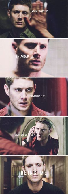 Dean Winchester: When I wake up I'm afraid, somebody else might take my place, When I wake up I'm afraid, somebody else might end up being me. #spn