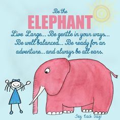 Be The Elephant. Live Large. Be Gentle In Your Ways. Be Well Balanced. Be Ready For An Adventure & Always Be All Ears