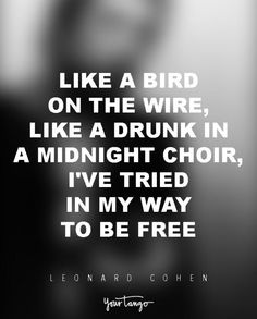 Bird on the Wire Lyrics and Video - Leonard Cohen. Like a bird on the wire, Like a drunk in a midnight choir, I have tried in my way to be free, Like a worm on a hook Bird Quotes, Song Quotes, Meaningful Quotes, Inspirational Quotes, Motivational, Leonard Cohen Lyrics, Fire Lyrics, Postive Quotes, Beautiful Words