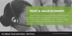 """Trust and Value Economy. """"To win in the Trust & Value Economy, sell from a place of power. Build trust and focus on your client's return on investment."""" ~ Meridith Elliott Powell, author of Winning in the Trust & Value Economy"""