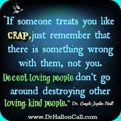"""If someone treats you like crap, just remember that there is something wrong with them, not you. Decent, loving people don't go around destroying other loving kind people"" ~ Dr. Gayle Joplin Hall."