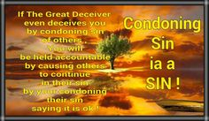 Condoning Sin ia a SIN ! if the great deceiver even to deceives you by condoning sin of others to continue in their sin by your condoning  their sin.saying it is ok !