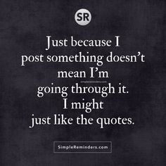 Just because I post something doesn't mean I'm going through it. I might just like the quotes.