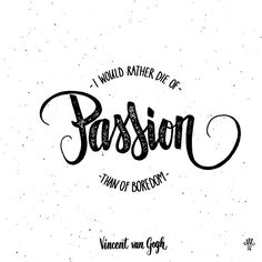 """I would rather die of passion than of boredom."" – Vincent van Gogh. Published by Maan Ali"