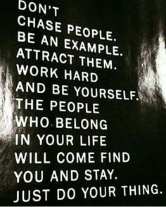 Don't chase people.  Be an example.  Attract them.  Work hard and be yourself.  The people who belong in your life will come find you and stay.