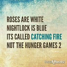 Roses are white, nightlock is blue, it's called Catching Fire, not the Hunger Games 2