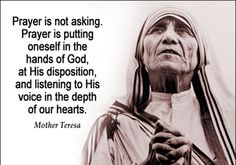 "|Quote of the Day - January 16 #pinterest ""Prayer is not asking. Prayer is putting oneself in the hands of God, at His disposition and listening to His voice in the depth of our hearts."" ~~~~~ Blessed Mother Teresa ~~~~~ Awestruck Catholic Social Network"