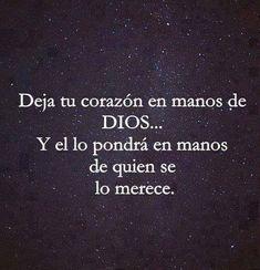 Deja tu corazón en manos de Dios... Y el lo pondrá en manos de quien se lo merece. #frases