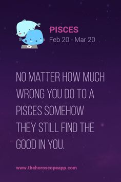 The Horoscope AppNo matter how much wrong you do to a Pisces somehow they still find the good in you.