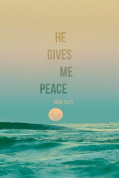 """Peace I leave with you; My peace I give to you. Not as the world gives do I give to you. Let not your hearts be troubled, neither let them be afraid."" John 14:27"