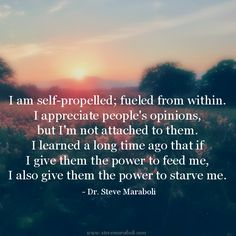 """I am self-propelled; fueled from within. I appreciate people's opinions, but I'm not attached to them. I learned a long time ago that if I give them the power to feed me, I also give them the power to starve me."" - Steve Maraboli #quote"