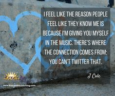 """I feel like the reason people feel like they know me is because I'm giving you myself in the music. There's where the connection comes from; you can't Twitter that."" J Cole http://kickassbizcoaching.com/"