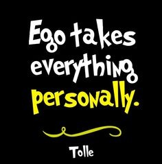Ego takes everything personally. Eckhart Tolle