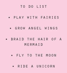 To Do List: Play with Fairies, Grow Angel Wings, Braid the hair of a Mermaid, Fly to the Moon, Ride a Unicorn... ♥