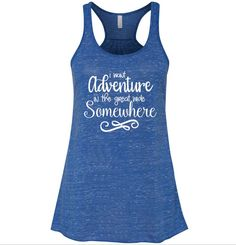 I Want Adventure In the Great Wide Somewhere Tank Top