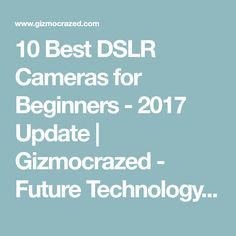 10 Best DSLR Cameras for Beginners - 2017 Update | Gizmocrazed - Future Technology News