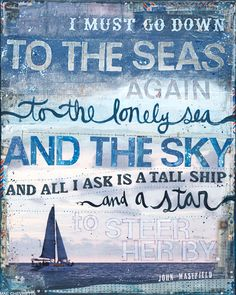 I must go down to the seas again, to the lonely sea and the sky. And all I ask is a tall ship and a star to steer her by.
