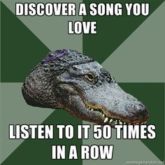 Discover a song you love Listen to it 50 times in a row - Aspie Alligator | Meme Generator
