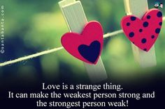 Love can make the strongest person weak and weakest person strong.. :)