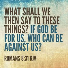 Who can be against us if God is for us?