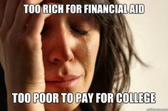 too rich for financial aid too poor to pay for college - First World Problems