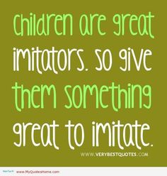 Positive parenting. Children are great imitators. So give them something great to imitate.