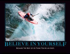 Believe in yourself.... Because the rest of us think you're an idiot.