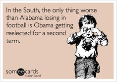 In the South, the only thing worse than Alabama losing in football is Obama getting reelected for a second term.
