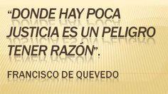 Donde hay justicia es un peligro tener razón. Francisco de Quevedo.