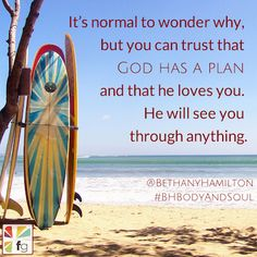 It's normal to wonder why, but you can trust that God has a plan and that he loves you! ~ Bethany Hamilton Christian Movies, Christian Life, Christian Quotes, Bible Verses Quotes, Encouragement Quotes, Scriptures, Soul Surfer Quotes, Bethany Hamilton Quotes, Surfing Quotes