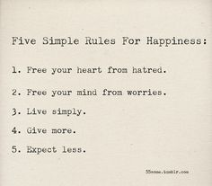 Five simple rules for happiness:  1- Free your heart from hatred.  2- Free your mind from worries.  3- Live simply.  4- Give more.  5- Expect less.