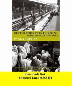 Butter Chicken in Ludhiana Travels in Small Town India (9780330444125) Pankaj Mishra , ISBN-10: 0330444123  , ISBN-13: 978-0330444125 ,  , tutorials , pdf , ebook , torrent , downloads , rapidshare , filesonic , hotfile , megaupload , fileserve