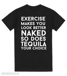 exercise makes you look better naked so does tequila your choice #Skreened