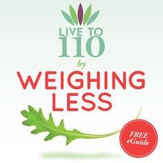 Download your free eGuide to Weighing Less! www.liveto110.com/sign-up/