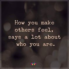 How you make others feel, says a lot about who you are. thedailyquotes.com