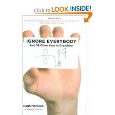 """""""Ignore Everybody: And 39 Other Keys To Creativity"""" by Hugh MacLeod /// I won't beat the """"creative freedom"""" genre into the ground here... but I have to add one more to the mix. It safely rounds 3 of my favorites (I exclude The Artist's Way from this because that book is a program, not just a simple read). Hugh manages to write to you as though you were an actual person. Yes, surprise, you ARE an actual person (I am too ;p). Why writers don't write more like Hugh does here... I don't know."""