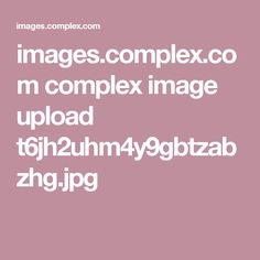 images.complex.com complex image upload t6jh2uhm4y9gbtzabzhg.jpg