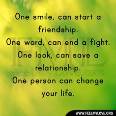 One smile, can start a friendship. One word, can end a fight. One look, can save a relationship. One person can change your life. ~ Unknown