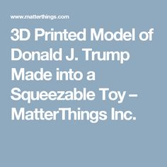 Printed Model of Donald J. Trump Made into a Squeezable Toy – MatterThings Inc. 3d Prints, Toy, Canning, Printed, Model, Home Canning