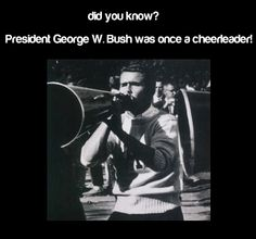 Did You Know?  President george w bush was once a cheerleader!