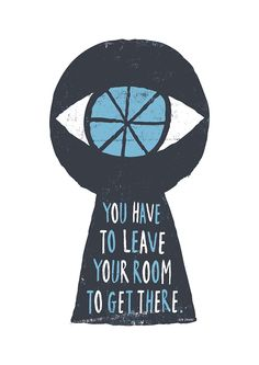 """""""You have to leave your room to get there."""" - Ben Javens 