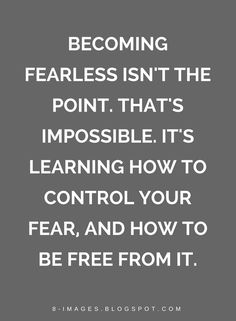 Quotes Becoming fearless isn't the point. That's impossible. It's learning how to control your fear, and how to be free from it.
