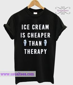 Ice Cream Is Cheaper Than Therapy T-shirt from usualtees.com This t-shirt is Made To Order, one by one printed so we can control the quality.