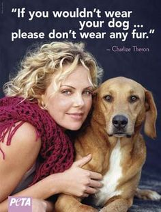 Charlize for PETA Fur for beauty is cruel and wrong in my opinion. Buy a great faux fur please.