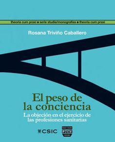 El peso de la conciencia :  la objeción en el ejercicio de las profesiones sanitarias / Rosana Triviño Caballero Madrid [etc.] : Consejo Superior de Investigaciones Científicas [etc.], 2014 http://cataleg.ub.edu/record=b2161433~S1*cat