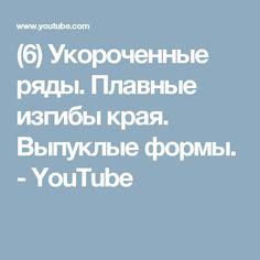 (6) Укороченные ряды. Плавные изгибы края. Выпуклые формы. - YouTube