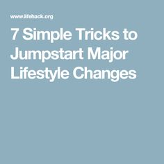 7 Simple Tricks to Jumpstart Major Lifestyle Changes