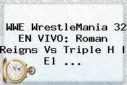http://tecnoautos.com/wp-content/uploads/imagenes/tendencias/thumbs/wwe-wrestlemania-32-en-vivo-roman-reigns-vs-triple-h-el.jpg WrestleMania 32 EN VIVO. WWE WrestleMania 32 EN VIVO: Roman Reigns vs Triple H | El ..., Enlaces, Imágenes, Videos y Tweets - http://tecnoautos.com/actualidad/wrestlemania-32-en-vivo-wwe-wrestlemania-32-en-vivo-roman-reigns-vs-triple-h-el/