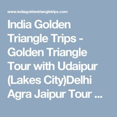 India Golden Triangle Trips - Golden Triangle Tour with Udaipur (Lakes City)Delhi Agra Jaipur Tour with Udaipur08 Nights / 09 Days             Delhi - Agra - Jaipur - Udaipur