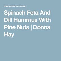Spinach Feta And Dill Hummus With Pine Nuts | Donna Hay